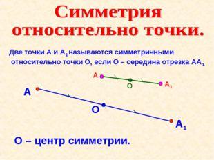 Две точки А и А1 называются симметричными относительно точки О, если О – сере