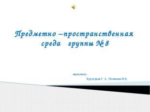 Предметно –пространственная среда группы № 8 выполнил: Бурлуцкая Г. А., Поляк