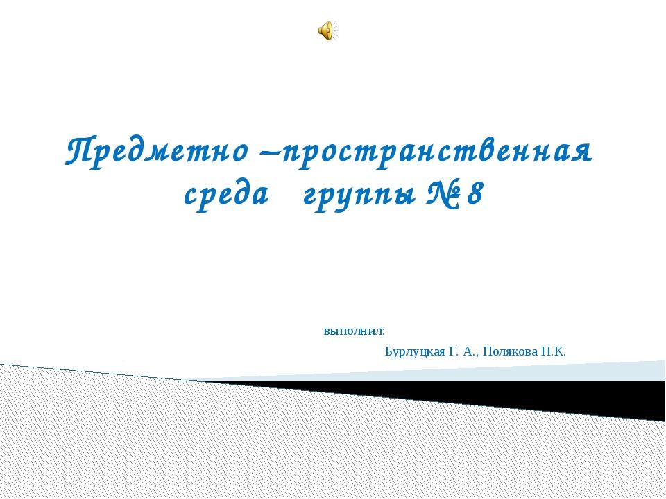 Предметно –пространственная среда группы № 8 выполнил: Бурлуцкая Г. А., Поляк...