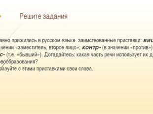 Решите задания Давно прижились в русском языке заимствованные приставки: вице