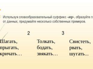 Используя словообразовательный суффикс -ну-, образуйте глаголы от данных, пр