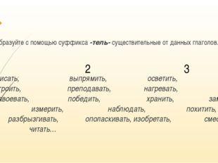Образуйте с помощью суффикса -тель- существительные от данных глаголов. Писа