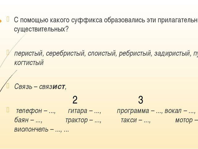 С помощью какого суффикса образовались эти прилагательные от существительных...