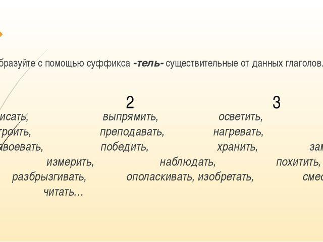 Образуйте с помощью суффикса -тель- существительные от данных глаголов. Писа...