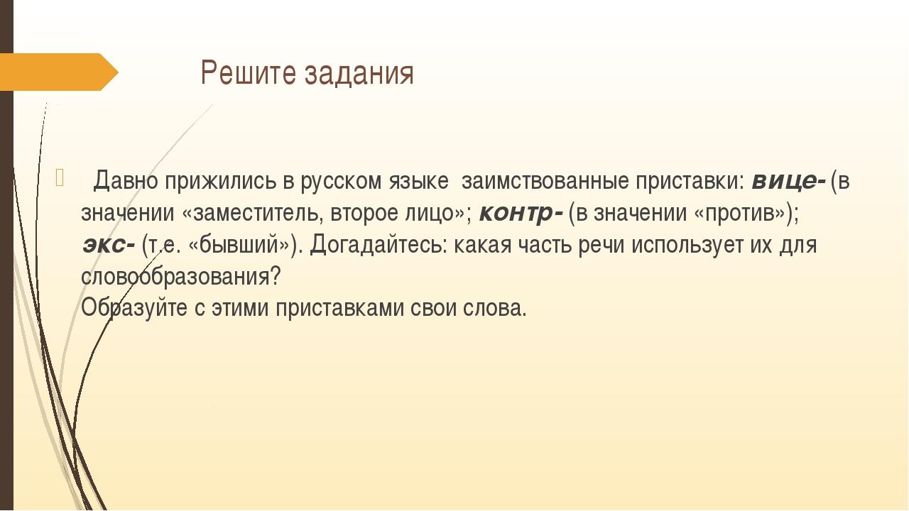 Решите задания Давно прижились в русском языке заимствованные приставки: вице...