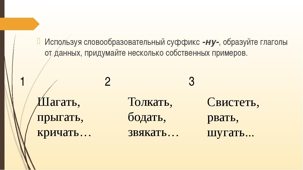 Используя словообразовательный суффикс -ну-, образуйте глаголы от данных, пр...