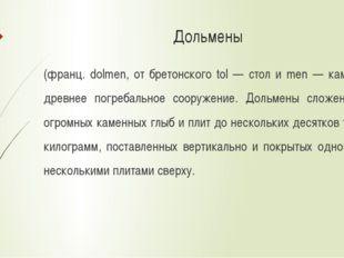 Дольмены (франц. dolmen, от бретонского tol — стол и men — камень), древнее п