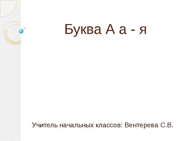 Буква А а - я Учитель начальных классов: Вентерева С.В.