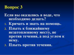 Вопрос 3 Если вы оказались в воде, что необходимо делать? Кричать и звать на