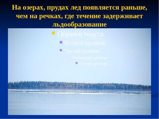 На озерах, прудах лед появляется раньше, чем на речках, где течение задержива...