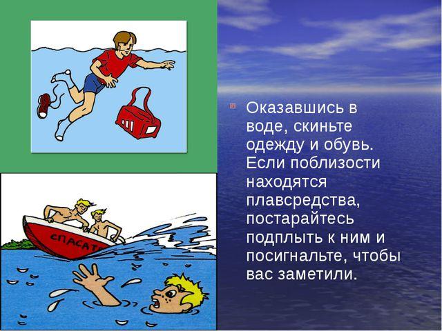 Оказавшись в воде, скиньте одежду и обувь. Если поблизости находятся плавсре...