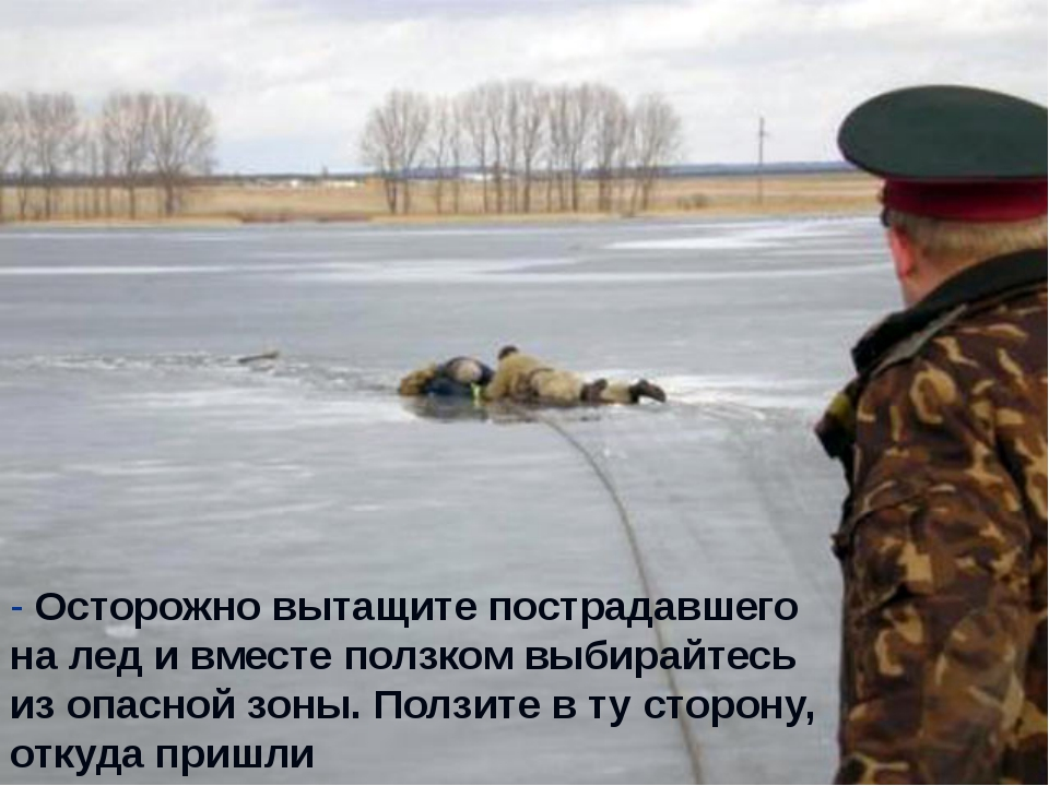 - Осторожно вытащите пострадавшего на лед и вместе ползком выбирайтесь из опа...