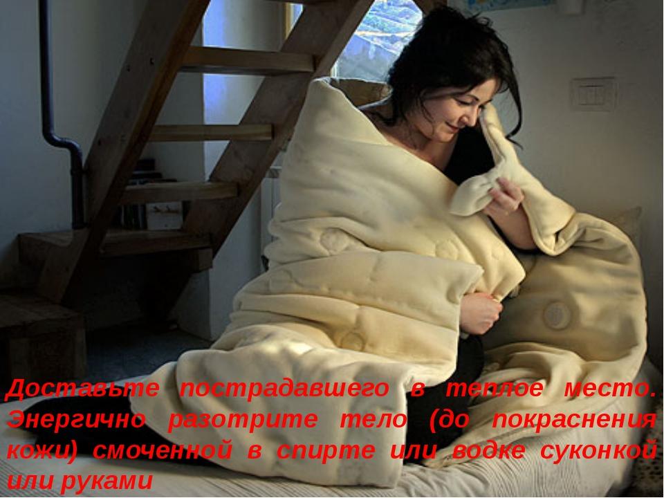 Доставьте пострадавшего в теплое место. Энергично разотрите тело (до покрасне...