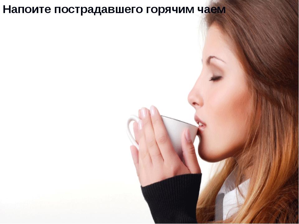 Напоите пострадавшего горячим чаем