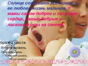 Солнце согревает все живое, а ее любовь жизнь малыша. У мамы самое доброе и л