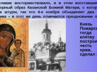 Князь Пожарский тогда дал клятву – построить в честь неё храм, и он сделал эт