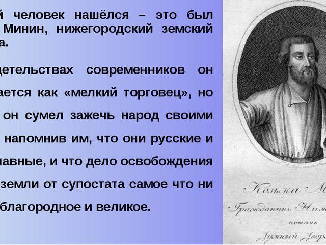 И такой человек нашёлся – это был Кузьма Минин, нижегородский земский старост...