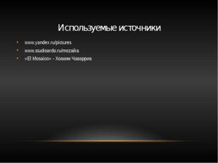 Используемые источники www.yandex.ru/pictures www.studioardo.ru/mozaika «El M