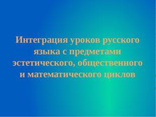 Интеграция уроков русского языка с предметами эстетического, общественного и