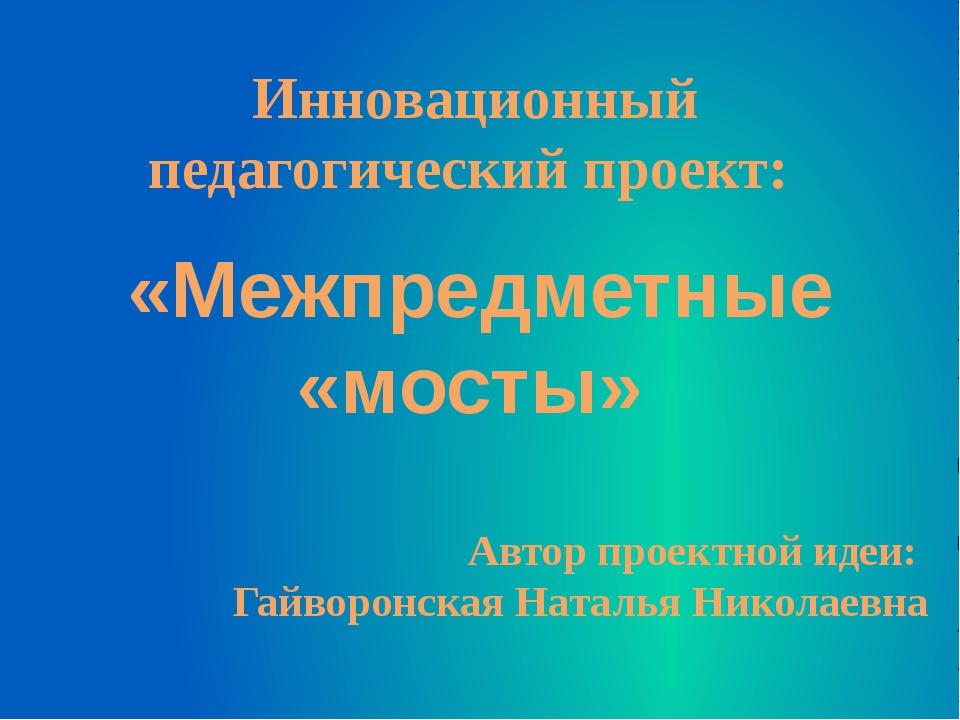 Инновационный педагогический проект: «Межпредметные «мосты» Автор проектной и...