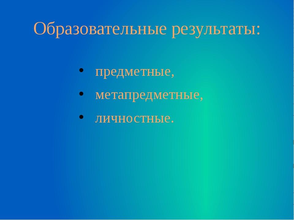 Образовательные результаты: предметные, метапредметные, личностные.