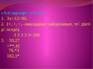 «Алғырлар» тобына: 1. 3х+12=36. 2. (×, ÷, +,- амалдарын пайдаланып, теңдікті