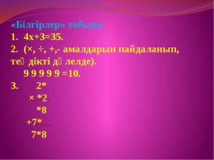 «Білгірлер» тобына: 1. 4х+3=35. 2. (×, ÷, +,- амалдарын пайдаланып, теңдікті