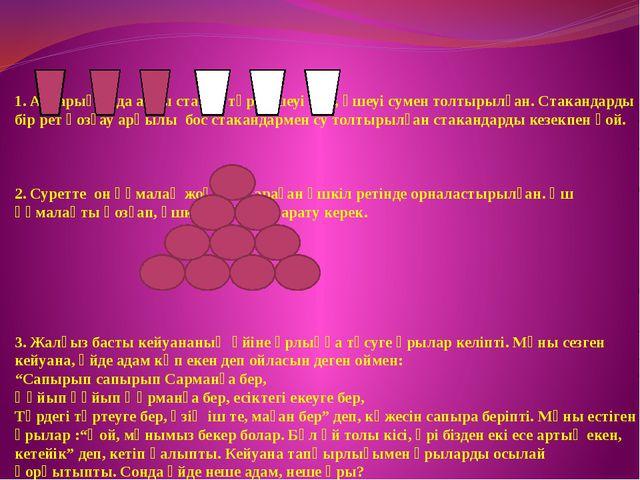 1. Алдарыңызда алты стакан тұр: үшеуі бос, үшеуі сумен толтырылған. Стаканда...