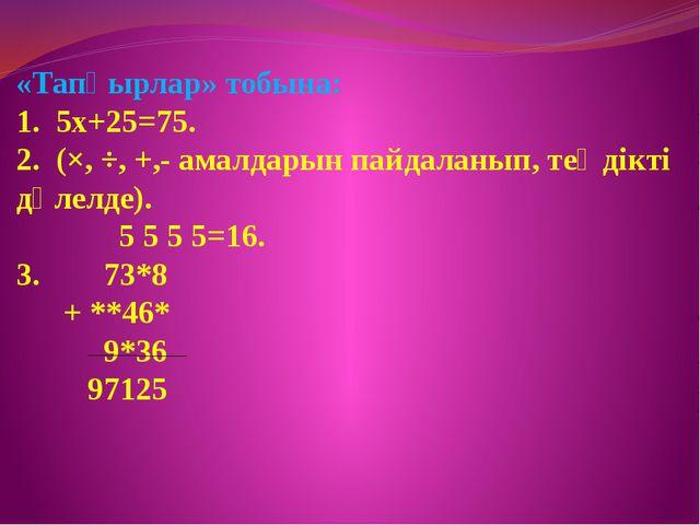 «Тапқырлар» тобына: 1. 5х+25=75. 2. (×, ÷, +,- амалдарын пайдаланып, теңдікт...