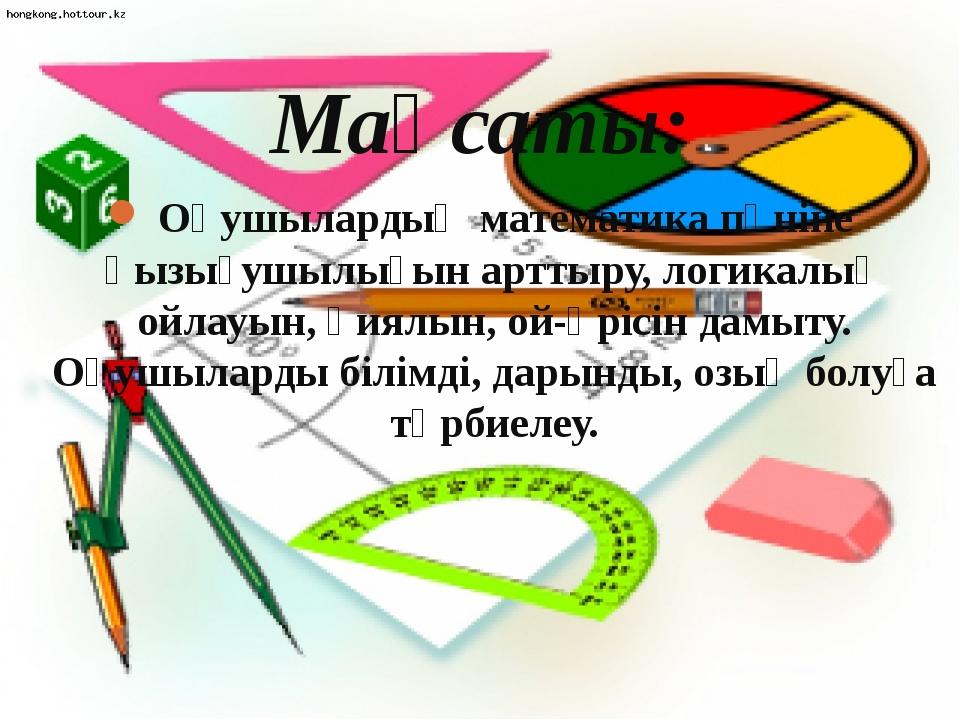 Мақсаты: Оқушылардың математика пәніне қызығушылығын арттыру, логикалық ойла...