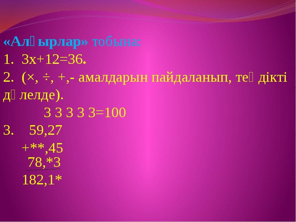 «Алғырлар» тобына: 1. 3х+12=36. 2. (×, ÷, +,- амалдарын пайдаланып, теңдікті...