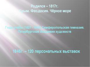 Родился – 1817г. Крым. Феодосия. Чёрное море Годы учёбы (1827 - 1840) Симферо