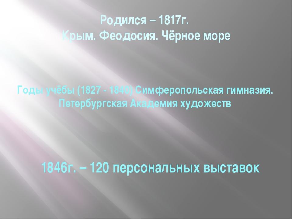 Родился – 1817г. Крым. Феодосия. Чёрное море Годы учёбы (1827 - 1840) Симферо...