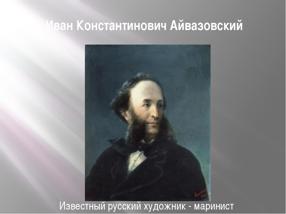 Иван Константинович Айвазовский Известный русский художник - маринист