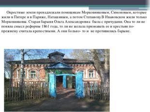 Окрестные земли пренадлежали помещикам Морковниковым, Симоновым, которые жи