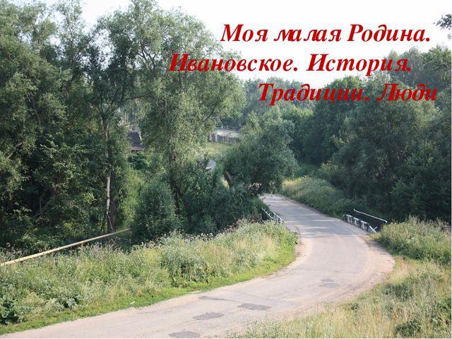 Моя малая Родина. Ивановское. История. Традиции. Люди
