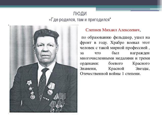 """ЛЮДИ «Где родился, там и пригодился"""" Слепнев Михаил Алексеевич, по образова..."""