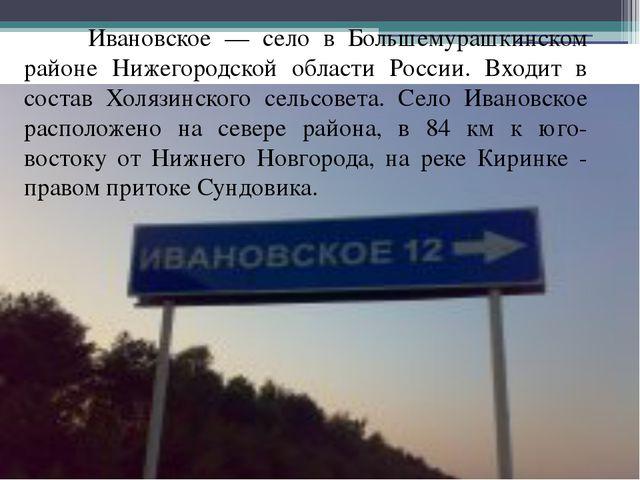 Ивановское — село в Большемурашкинском районе Нижегородской области России....