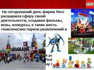 На сегодняшний день фирма Лего расширила сферу своей деятельности, создавая