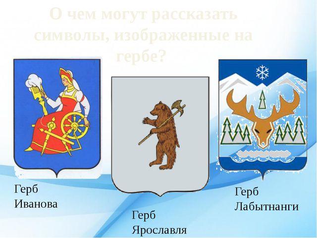 Герб Иванова Герб Ярославля Герб Лабытнанги О чем могут рассказать символы, и...