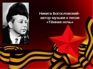 Никита Богословский- автор музыки к песне «Тёмная ночь»