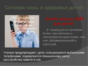 Сотовая связь и здоровье детей Особо опасны ЭМП для детей. В период роста ор