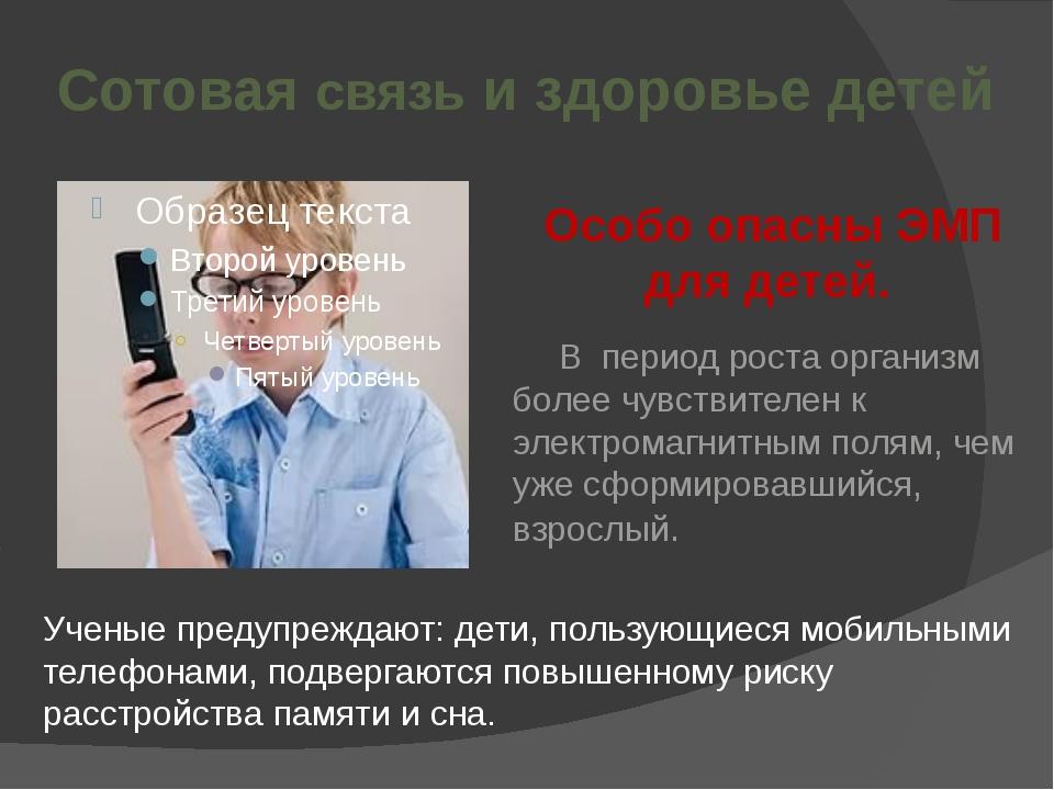 Сотовая связь и здоровье детей Особо опасны ЭМП для детей. В период роста ор...