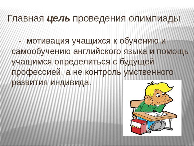 Главная цель проведения олимпиады - мотивация учащихся к обучению и самообуче...