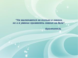 """""""Ум заключается не только в знании, но и в умении применять знания на деле""""."""