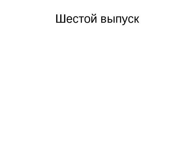 Шестой выпуск