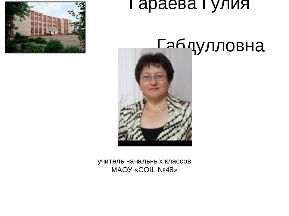 Гараева Гулия Габдулловна учитель начальных классов МАОУ «СОШ №48»