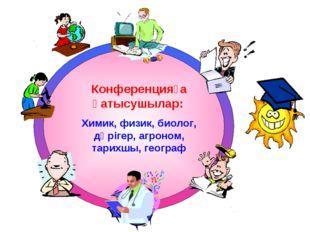 Конференцияға қатысушылар: Химик, физик, биолог, дәрігер, агроном, тарихшы, г