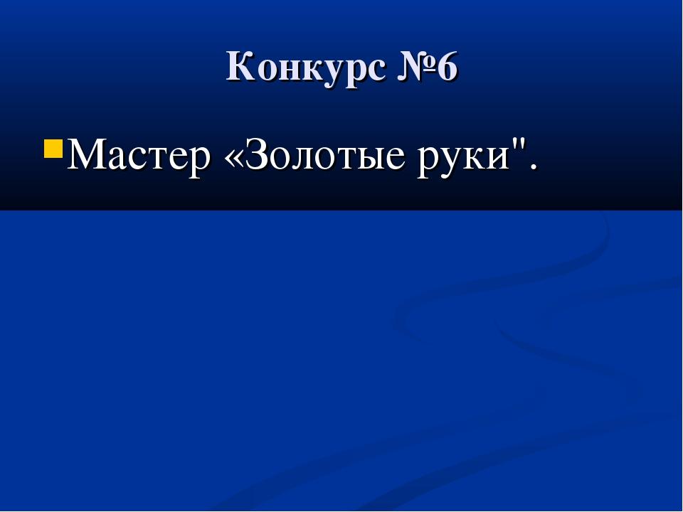 "Конкурс №6 Мастер «Золотые руки""."