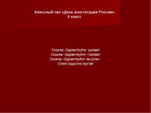 Классный час «День конституции России» 5 класс Скажем «Здравствуйте» руками!